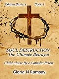 SOUL DESTRUCTION - THE ULTIMATE BETRAYAL: Child Abuse By A Catholic Priest (#ShameBusters Book 1)