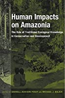 Human Impacts on Amazonia: The Role of Traditional Ecological Knowledge in Conservation And Development (Biology and Resource Management)