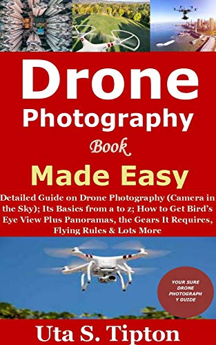 Drone Photography Book Made Easy: Detailed Guide on Drone Photography (Camera in the Sky);Its Basics from a to z;How to Get Bird's Eye View Plus Panoramas,the ... Rules&Lots More (English Edition)