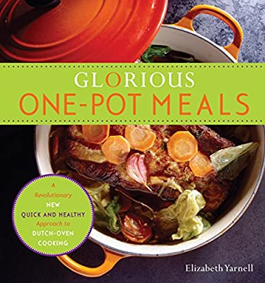 Glorious One-Pot Meals: A Revolutionary New Quick and Healthy Approach to Dutch-Oven Cooking: A Cookbook from Clarkson Potter