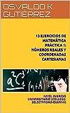 13 EJERCICIOS DE MATEMÁTICA PRÁCTICA 1: NÚMEROS REALES Y