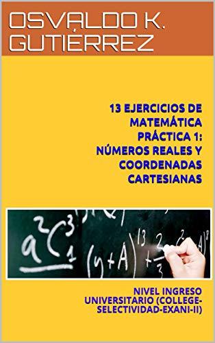 13 EJERCICIOS DE MATEMÁTICA PRÁCTICA 1: NÚMEROS REALES Y COORDENADAS CARTESIANAS: NIVEL INGRESO UNIVERSITARIO (COLLEGE-SELECTIVIDAD-EXANI-II)