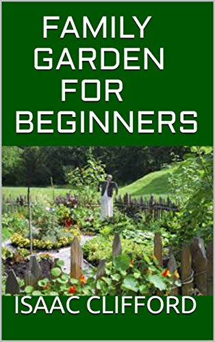 FAMILY GARDEN FOR BEGINNERS: How To Plan,Create And Design Togeth