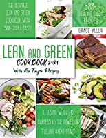 Lean And Green Cookbook 2021: The Ultimate Lean and Green Cookbook With 500+ Lean and Green Recipes to Losing Weight By Harnessing The Power Of Fueling Hacks Recipes Include Air Fryer Meals