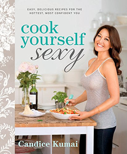 Cook Yourself Sexy: Easy Delicious Recipes for the Hottest, Most Confident You: A Cookbook