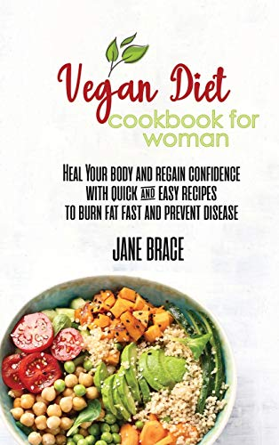 Vegan Diet Cookbook for Woman: Heal Your Body and Regain Confidence with quick & easy Recipes to Burn Fat Fast and Prevent Disease