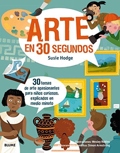 Arte en 30 segundos: 30 temas de arte apasionantes para niños curiosos, explicados en medio minuto
