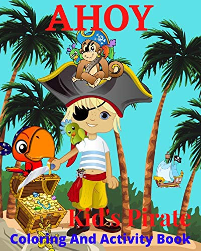 AHOY! Kids Pirate Coloring Activity Book: Pirate Map Puzzles, Pirate Coloring Pages,Treasures Chests, Parrots,Sailing Ships,Number Games.