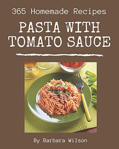 365 Homemade Pasta with Tomato Sauce Recipes: The Best-ever of Pasta with Tomato Sauce Cookbook
