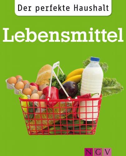Der perfekte Haushalt: Lebensmittel: Die wichtigsten Haushaltstipps rund um Einkauf, Vorratshaltung und Zubereitung von Nahrungsmitteln