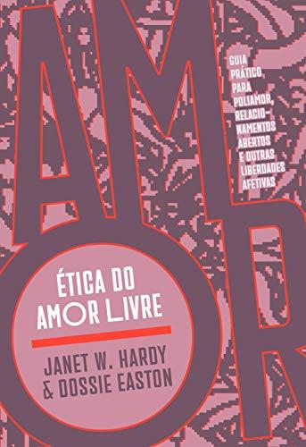 Ética do Amor Livre: Guia Prático Para Poliamor, Relacionamentos Abertos e Outras Liberdades Afetivas