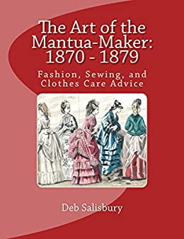 The Art of the Mantua-Maker: 1870 - 1879: Fashion, Sewing, and Clothes Care Advice (Victorian Dress and Dressmaking Book 1) by [Deb Salisbury]