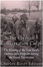 The Civilian Conservation Corps: The History of the New Deal's Famous Jobs Program during the Great Depression