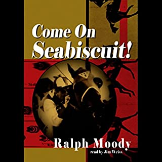 Come on Seabiscuit!                   By:                                                                                                                                 Ralph Moody                               Narrated by:                                                                                                                                 Jim Weiss                      Length: 3 hrs and 43 mins     31 ratings     Overall 4.4