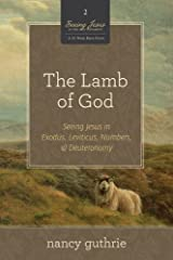 The Lamb of God (A 10-week Bible Study): Seeing Jesus in Exodus, Leviticus, Numbers, and Deuteronomy Kindle Edition
