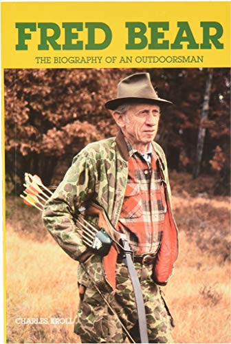 Fred Bear: the Biography of an Outdoorsman (Fred Bear Archery)