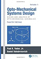 Opto-Mechanical Systems Design, Fourth Edition, Volume 1: Design and Analysis of Opto-Mechanical Assemblies by Unknown(2015-03-19)