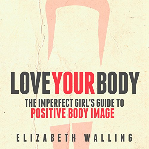 Love Your Body: The Imperfect Girl's Guide to Positive Body Image audiobook cover art