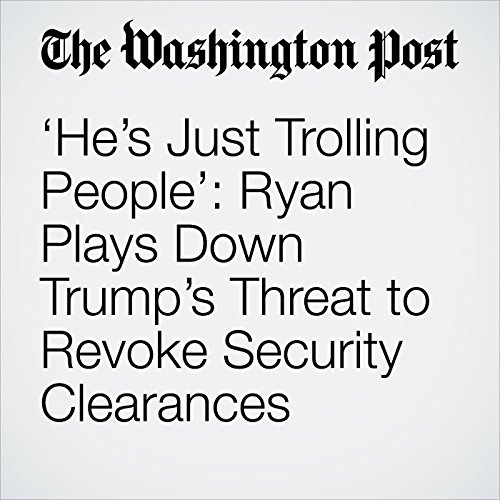 'He's Just Trolling People': Ryan Plays Down Trump's Threat to Revoke Security Clearances copertina