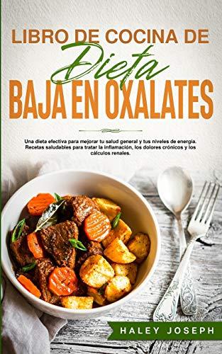 Libro de Cocina de Dieta Baja En Oxalatos: Una dieta efectiva para mejorar tu salud general y tus niveles de energía.Recetas saludables para tratar la ... los dolores crónicos y los cálculos renales.