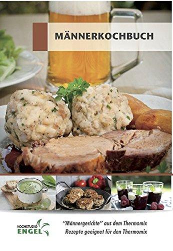 Männerkochbuch - Rezepte geeignet für den Thermomix: Männergerichte aus dem Thermomix