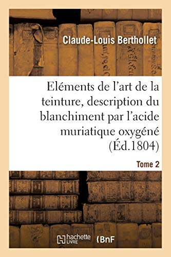 Eléments de l'art de la teinture, description du blanchiment par l'acide muriatique oxygéné. Tome 2