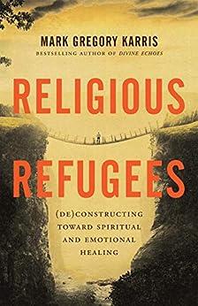 Religious Refugees: (De)Constructing Toward Spiritual and Emotional Healing by [Mark Gregory Karris]