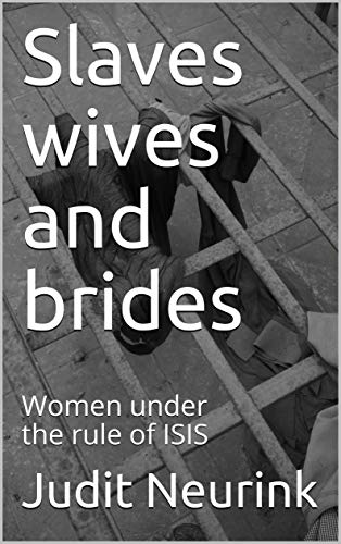 Slaves wives and brides: Women under the rule of ISIS (English Edition)