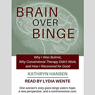 Brain over Binge     Why I Was Bulimic, Why Conventional Therapy Didn't Work, and How I Recovered for Good              Written by:                                                                                                                                 Kathryn Hansen                               Narrated by:                                                                                                                                 Lydia Wente                      Length: 10 hrs and 2 mins     35 ratings     Overall 4.6