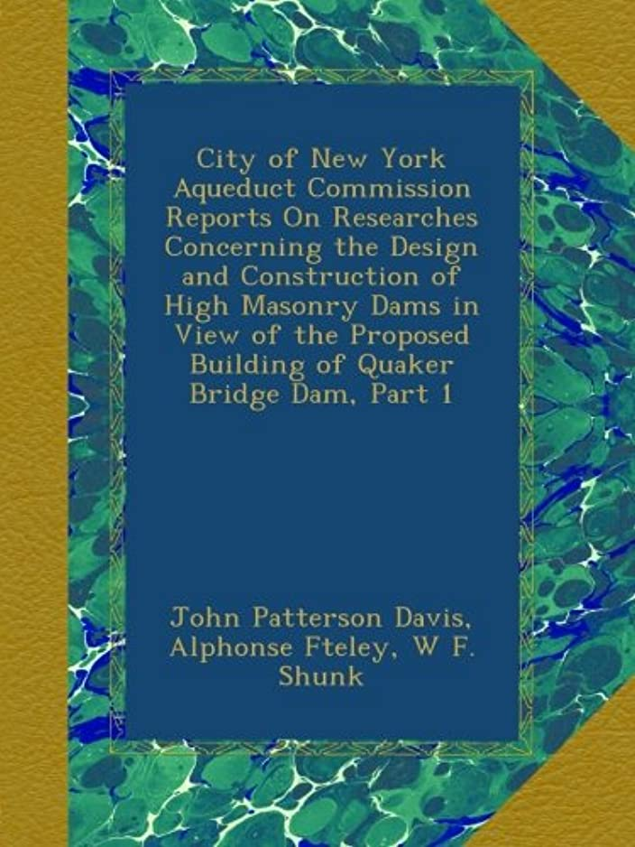 City of New York Aqueduct Commission Reports On Researches Concerning the Design and Construction of High Masonry Dams in View of the Proposed Building of Quaker Bridge Dam, Part 1