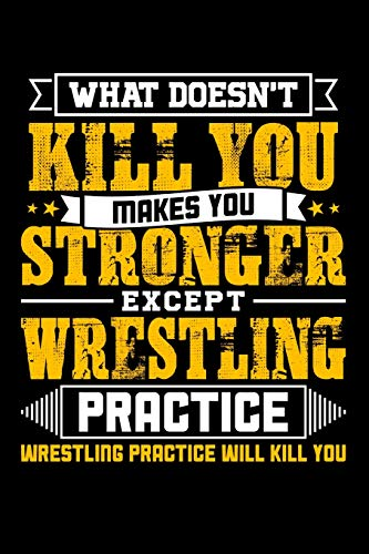 What doesn't kill you makes you stronger except Wrestling practice Wrestling practice will kill you: Daily 100 page 6 x 9 journal to jot down your ideas and notes
