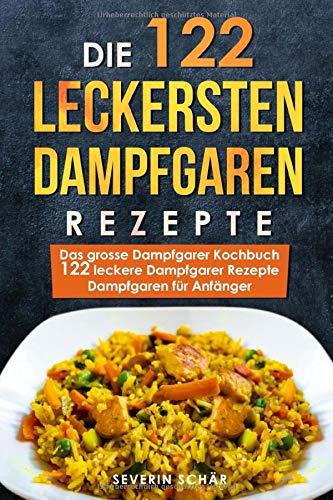 Die 122 leckersten Dampfgaren Rezepte: Das grosse Dampfgarer Kochbuch - 122 leckere Dampfgarer Rezepte - Dampfgaren für Anfänger