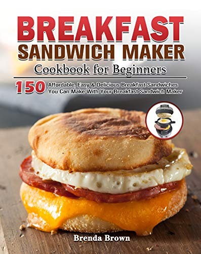 Breakfast Sandwich Maker Cookbook for Beginners: 150 Affordable, Easy & Delicious Breakfast Sandwiches You Can Make With Your Breakfast Sandwich Maker (English Edition)
