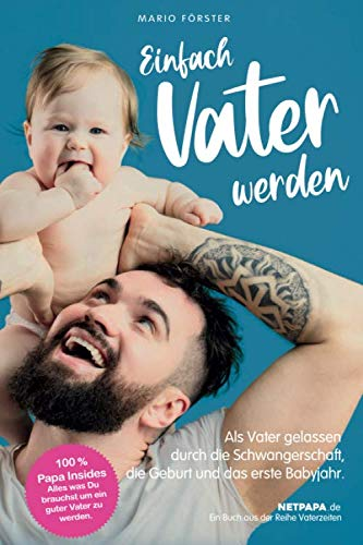 Einfach Vater werden!: Als Vater gelassen durch die Schwangerschaft, die Geburt und das erste Babyjahr