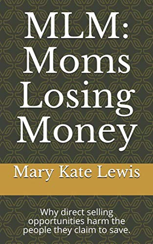 MLM: Moms Losing Money: Why direct selling opportunities harm the people they claim to save.