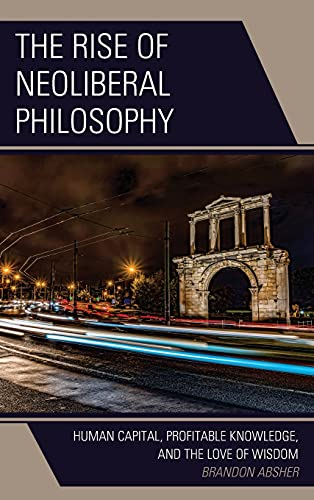 Compare Textbook Prices for The Rise of Neoliberal Philosophy: Human Capital, Profitable Knowledge, and the Love of Wisdom  ISBN 9781793615985 by Absher, Brandon