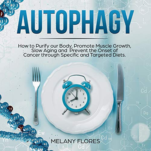 Autophagy: How to Purify Our Body, Promote Muscle Growth, Slow Aging and Prevent the Onset of Cancer Through Intermittent Fasting, Keto Diet and Other Specific and Targeted Diets! audiobook cover art