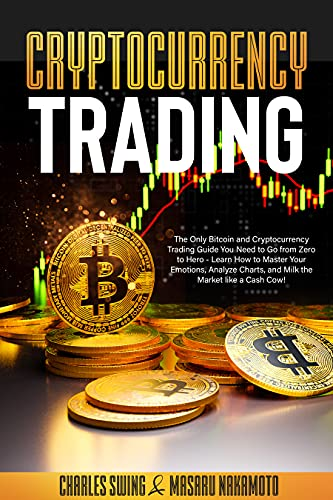 Cryptocurrency Trading: The Only Bitcoin and Cryptocurrency Trading Guide You Need to Go from Zero to Hero - Learn How to Master Your Emotions, Analyze ... Market like a Cash Cow! (English Edition)