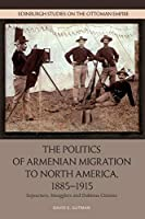 The Politics of Armenian Migration to North America, 1885-1915: Migrants, Smugglers and Dubious Citizens (Edinburgh Studies on the Ottoman Empire)