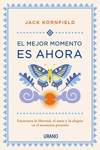 El mejor momento es ahora: Encuentra la libertad, el amor y la alegra en el momento presente (Crecimiento personal)