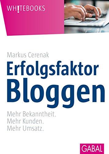 Erfolgsfaktor Bloggen: Mehr Bekanntheit. Mehr Kunden. Mehr Umsatz. (Whitebooks)