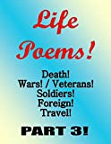 Life Poems, death, wars, veterans, vets, soldiers, foreign, travel, Part3: Life Poems, death, wars, veterans, vets, soldiers, foreign, travel, Part3 (English Edition)
