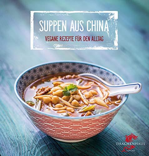 Suppen aus China: Vegane Rezepte für den Alltag: Exotische Rezepte für den Alltag (Chinas Küche)
