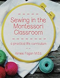 sewing in the Montessori Classroom: A Practical Life Curriculum by Aimee Fagan, M.Ed.