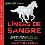 Líneas de sangre [Bloodlines]     La historia verdadera sobre el cartel, el FBI y la batalla por una dinastía de carreras de caballos [The True Story About the Cartel, the FBI and the Battle for a Horse Racing Dynasty]              By:                                                                                                                                 Melissa del Bosque                               Narrated by:                                                                                                                                 Gabriela Betancourt                      Length: 13 hrs and 28 mins     1 rating     Overall 5.0