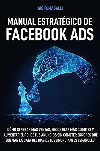 Manual Estratégico de Facebook Ads: Cómo generar más ventas, encontrar más clientes y aumentar el ROI de tus anuncios sin cometer errores que queman la caja del 81% de los anunciantes españoles