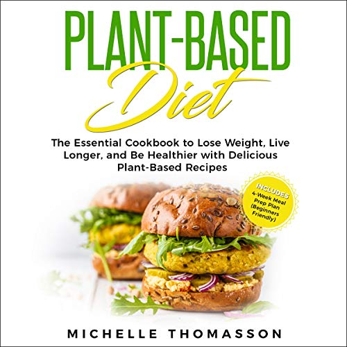 Plant - Based Diet: The Essential Cookbook to Lose Weight, Live Longer, and Be Healthier with Delicious Plant-Based Recipes-Includes 4-Week Meal Prep Plan  By  cover art