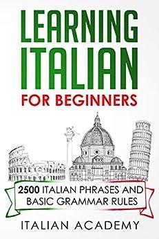 LEARNING ITALIAN FOR BEGINNERS: 2500 ITALIAN PHRASES AND BASIC GRAMMAR RULES by [Italian Academy]
