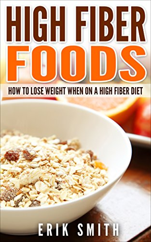 High Fiber Foods: How To Lose Weight When On A High Fiber Diet (English Edition)