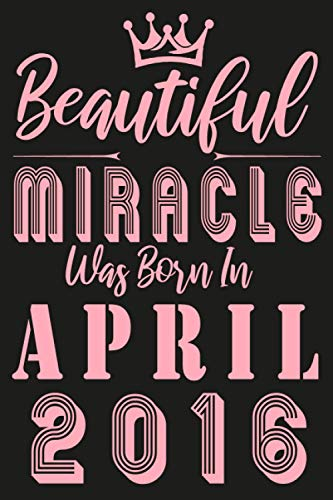Beautiful miracle was Born in April 2016: Pink Edition For princess / Birthday anniversary gift Notebook journal for girls / Happy 5th 5 years old ... for Kids, children / Funny Card Alternative.